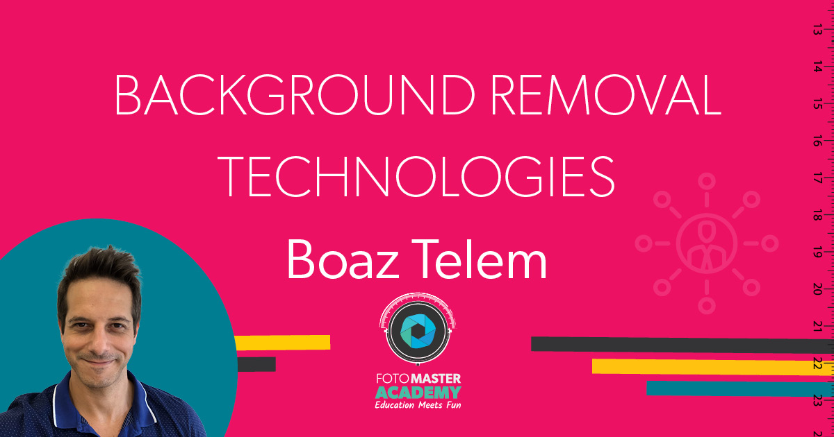 Header for Background Removal Technologies Class held by Boaz Telem for the Foto Master Virtual Academy
